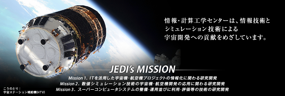 Research Unit 3 aims at contributing to Space Development by applying Information Technology and Simulation Technology. [JEDI's MISSION] Mission 1.Introduction of up-to-date IT technology / systems into spacecraft and aircraft projects Mission 2.R&D on numerical simulation technology and its application to spacecraft and aircraft projects